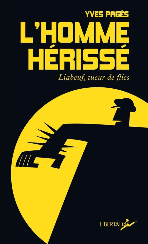 L'HOMME HERISSE  -  LIABEUF, TUEUR DE FLICS PAGES YVES LIBERTALIA