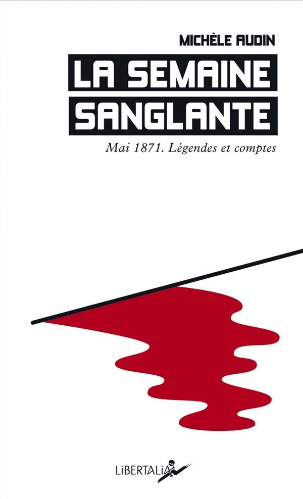 LA SEMAINE SANGLANTE  -  MAI 1871, LEGENDES ET COMPTES AUDIN MICHELE LIBERTALIA
