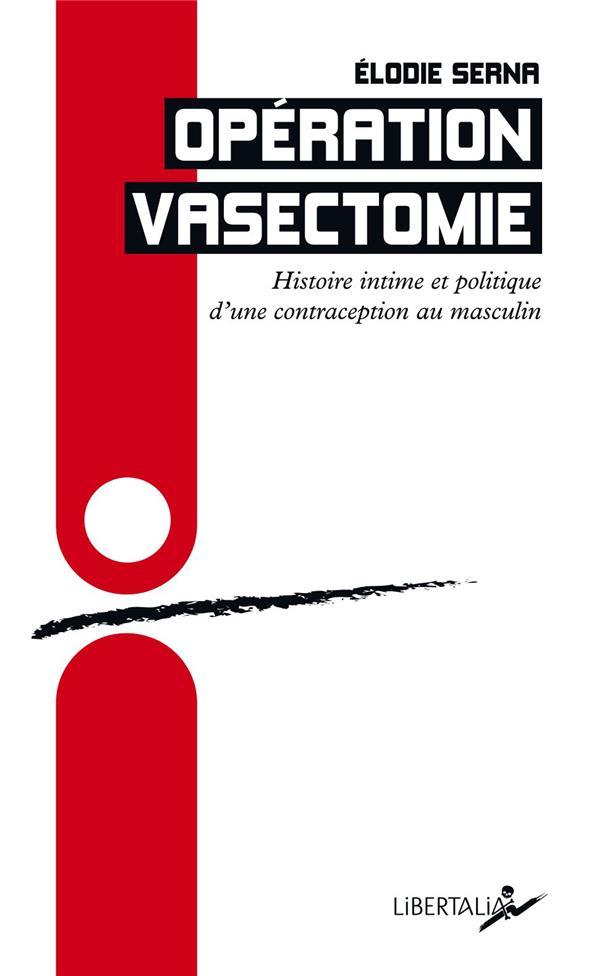 OPERATION VASECTOMIE  -  HISTOIRE INTIME ET POLITIQUE D'UNE CONTRACEPTION AU MASCULIN