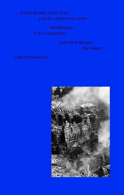 ...LA PLUS GRANDE OEUVRE D'ART POUR LE COSMOS TOUT ENTIER : STOCKHAUSEN ET LE 11 SEPTEMBRE  -  ESSAI SUR LA MUSIQUE ET LA VIOLENCE- ESS DOUSSON LAMBERT EDITIONS MF