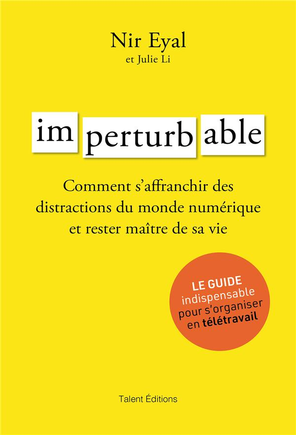 IMPERTURBABLE - COMMENT S-AFFRANCHIR DES DISTRACTIONS DU MONDE NUMERIQUE ET RESTER MAITRE DE SA VIE NIR EYAL TALENT EDITIONS
