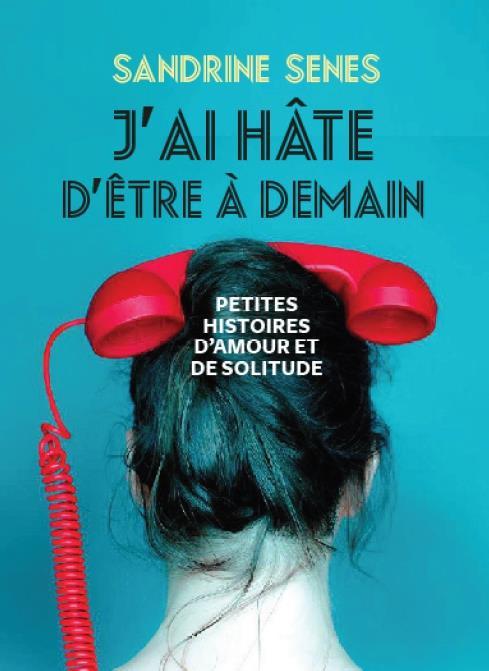 J'AI HATE D'ETRE A DEMAIN  -  PETITES HISTOIRES D'AMOUR ET DE SOLITUDE