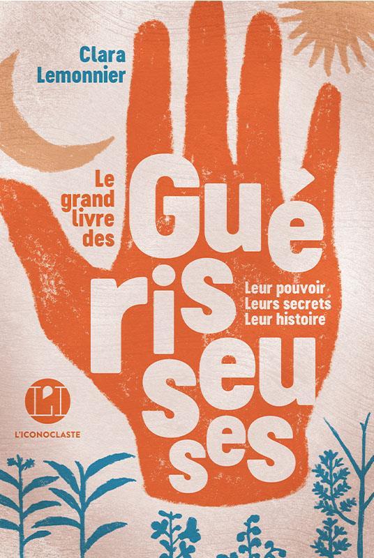 LE GRAND LIVRE DES GUERISSEUSES  -  LEUR POUVOIR, LEURS SECRETS, LEUR HISTOIRE