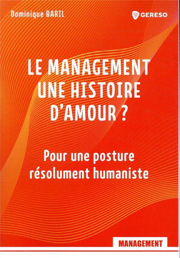 LE MANAGEMENT, UNE HISTOIRE D'AMOUR ? POUR UNE POSTURE RESOLUMENT HUMANISTE BARIL DOMINIQUE GERESO