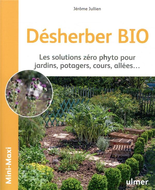 DESHERBER BIO  -  LES SOLUTIONS ZERO PHYTO POUR JARDINS, POTAGERS, COURS, ALLEES... JULLIEN, JEROME  ULMER