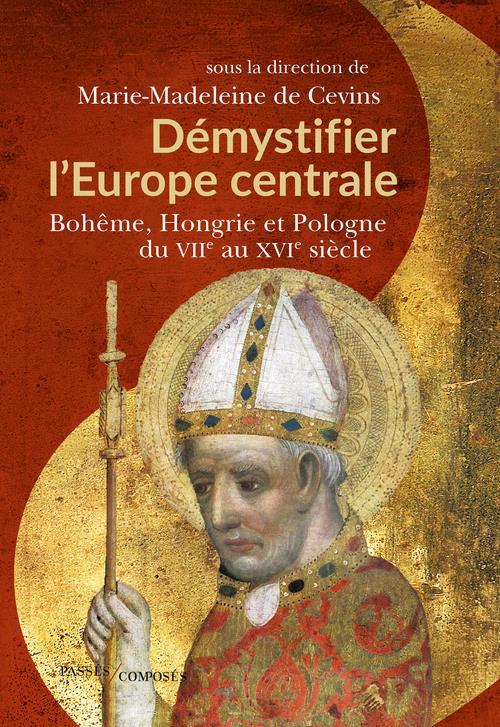 DEMYSTIFIER L'EUROPE CENTRALE : BOHEME, HONGRIE ET POLOGNE DU VIIE AU XVIE SIECLE CEVINS, MARIE- MADELEINE DE PASSES COMPOSES