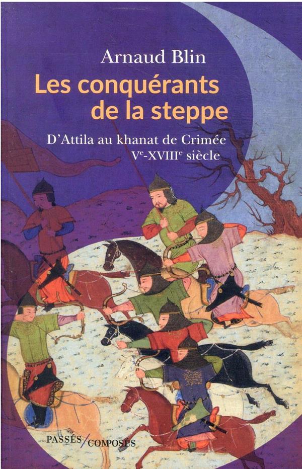 LES CONQUERANTS DE LA STEPPE : D'ATTILA AU KHANAT DE CRIMEE, VE-XVIIIE SIECLE BLIN, ARNAUD PASSES COMPOSES