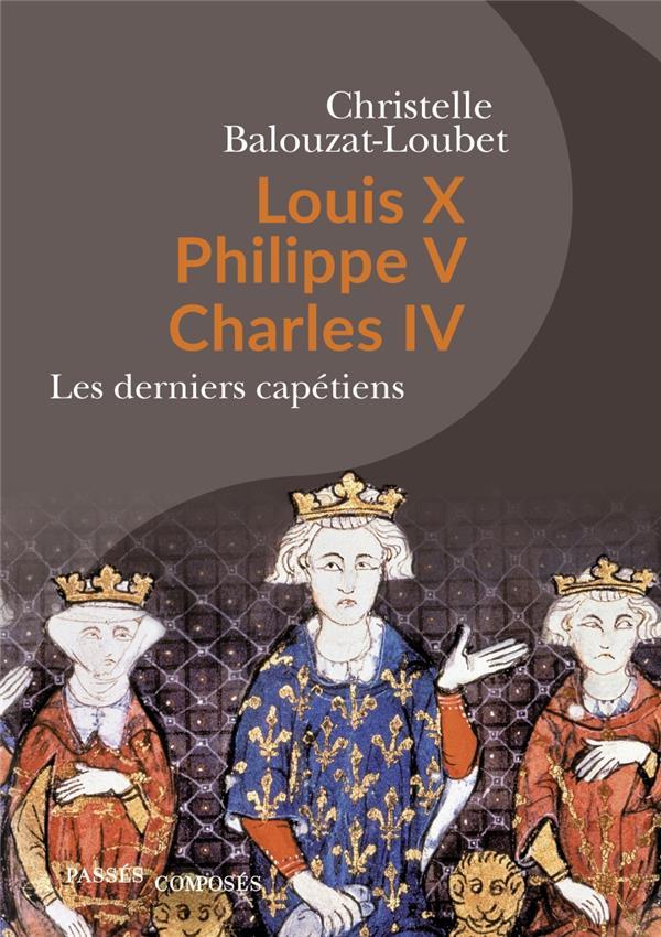 LOUIS X PHILIPPE V CHARLES IV - LES DERNIERS CAPETIENS BALOUZAT LOUBET C. PASSES COMPOSES