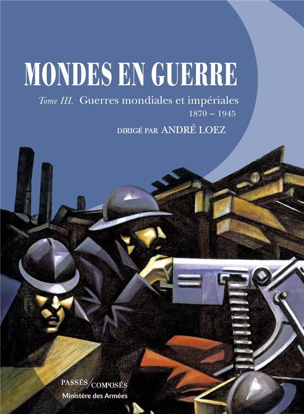 MONDES EN GUERRE T.3  -  GUERRES MONDIALES ET IMPERIALES, 1870-1945 DREVILLON/LOEZ PASSES COMPOSES