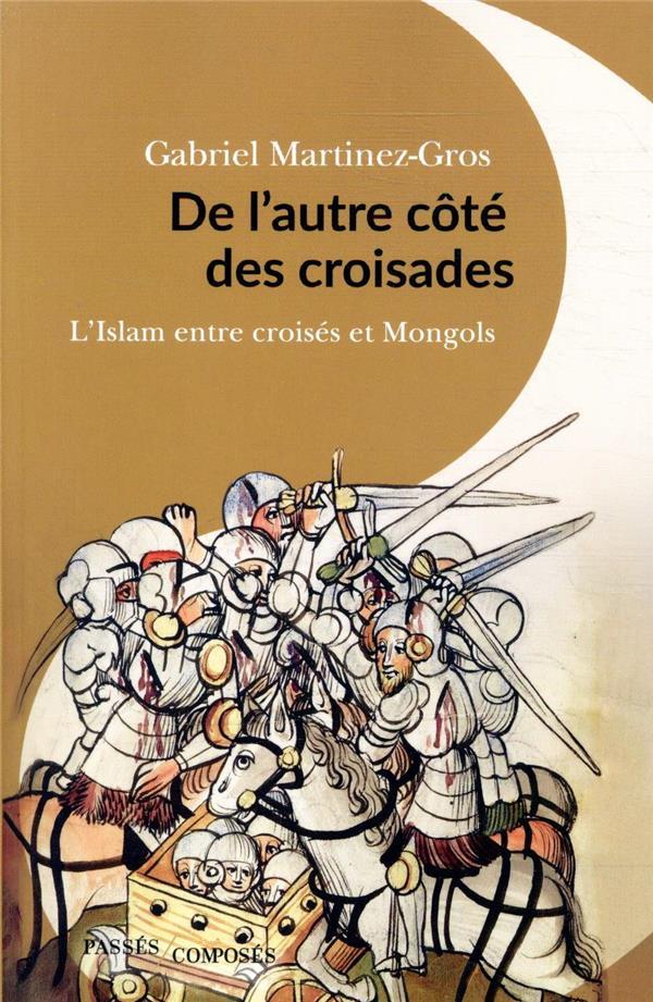 DE L'AUTRE COTE DES CROISADES  -  L'ISLAM ENTRE CROISES ET MONGOLS MARTINEZ-GROS G. PASSES COMPOSES