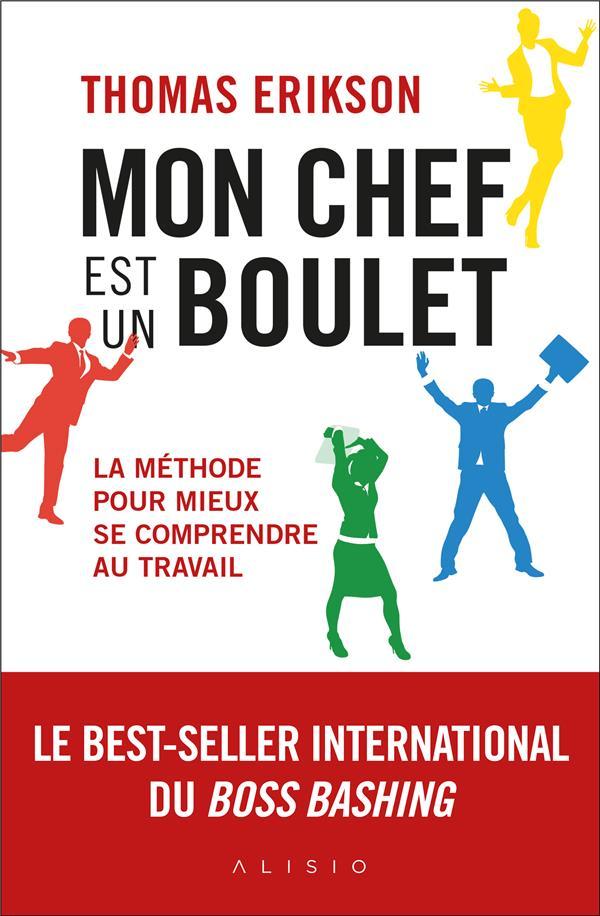 MON CHEF EST UN BOULET - LA METHODE POUR MIEUX SE COMPRENDRE AU TRAVAIL