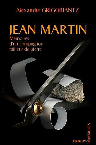 JEAN MARTIN, MÉMOIRES D-UN COMPAGNON TAILLEUR DE PIERRE ALEXANDRE GRIGORIANTZ PHENIX AZUR