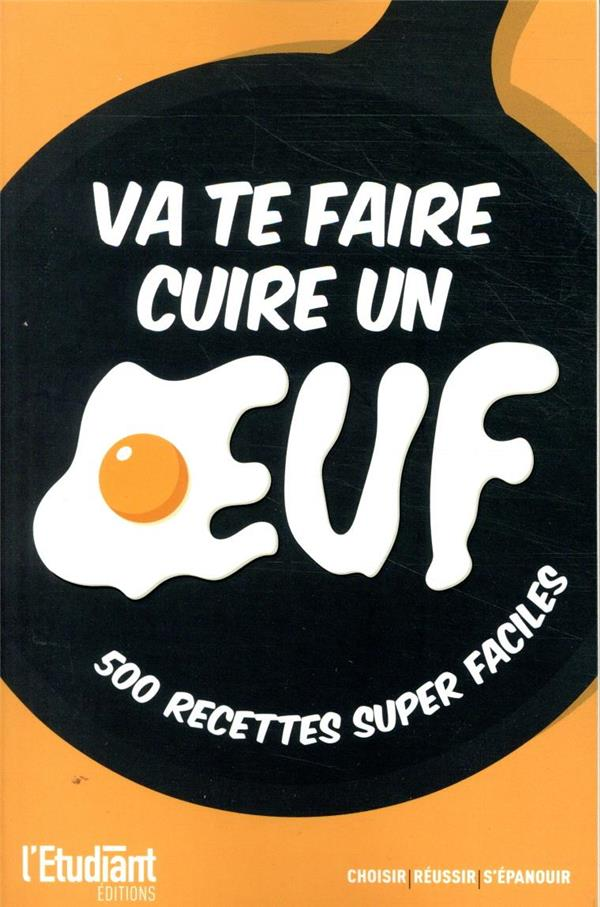 VA TE FAIRE CUIRE UN OEUF  -  500 RECETTES SUPER FACILES ANONYME L ETUDIANT