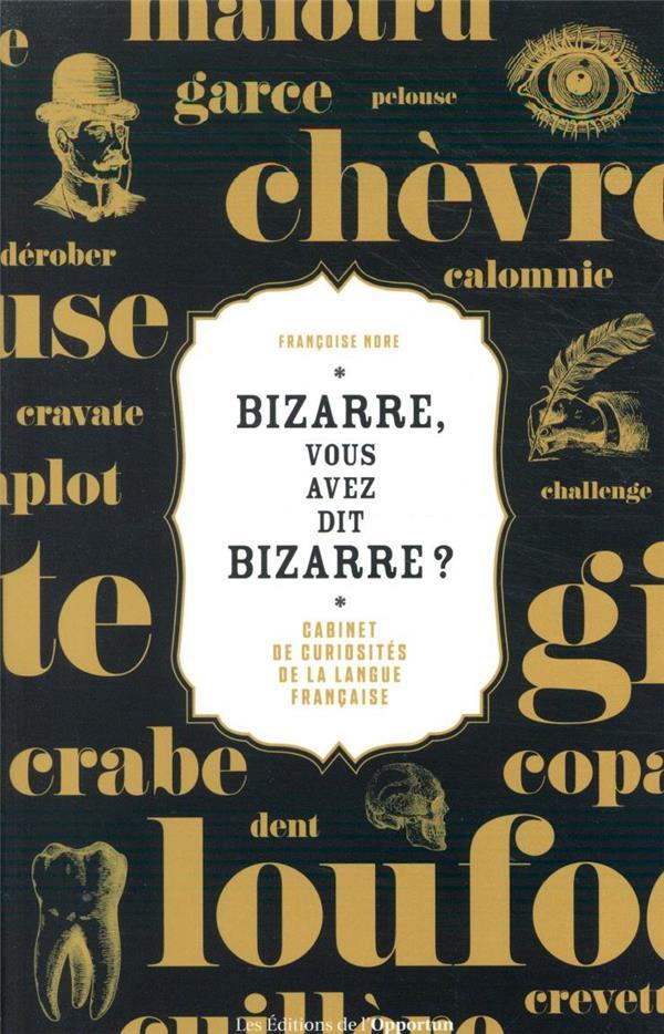 BIZARRE, VOUS AVEZ DIT BIZARRE ? CABINET DE CURIOSITES DE LA LANGUE FRANCAISE