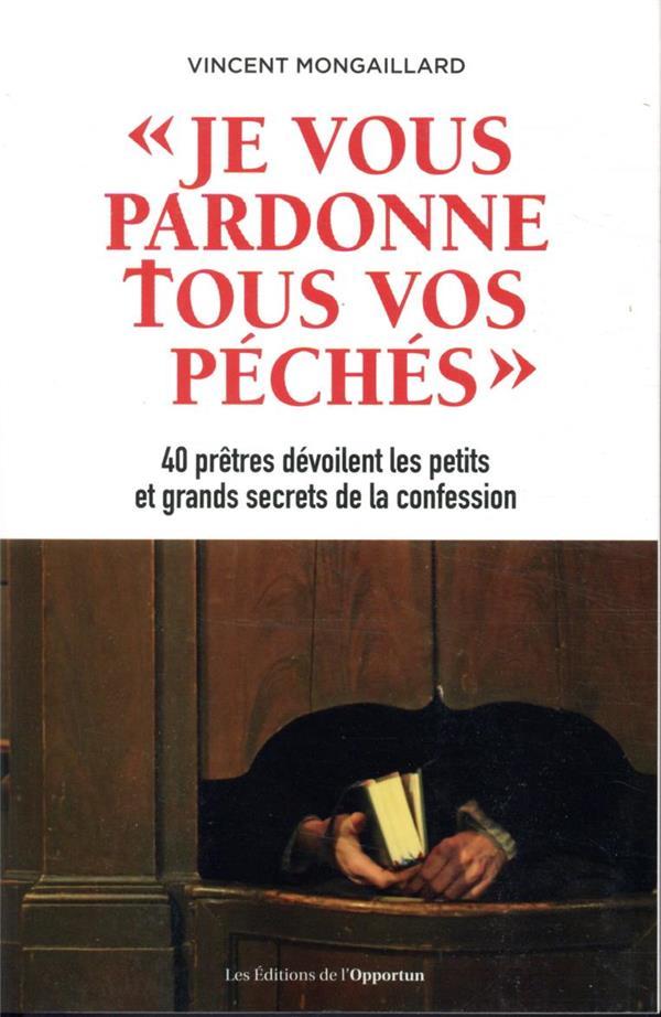 JE VOUS PARDONNE TOUS VOS PECHES  -  40 PRETRES DEVOILENT LES PETITS ET GRANDS SECRETS DE LA CONFESSION
