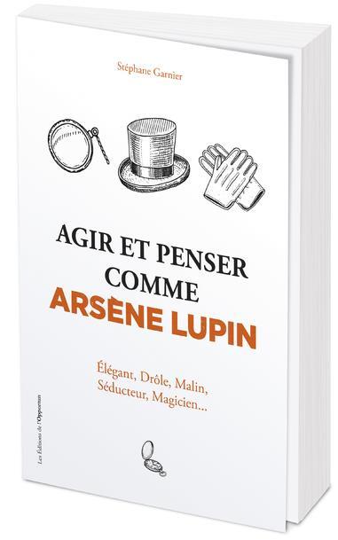 AGIR ET PENSER COMME ARSENE LUPIN : ELEGANT, DROLE, MALIN, SEDUCTEUR, MAGICIEN... GARNIER STEPHANE L ETUDIANT