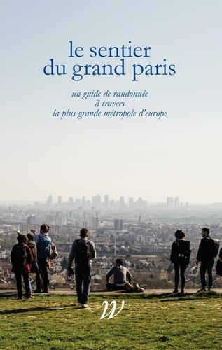 LE SENTIER DU GRAND PARIS  -  600 KM D'HISTOIRES A TRAVERS LA PLUS GRANDE METROPOLE D'EUROPE LAVESSIERE/MOREAU WILDPROJECT
