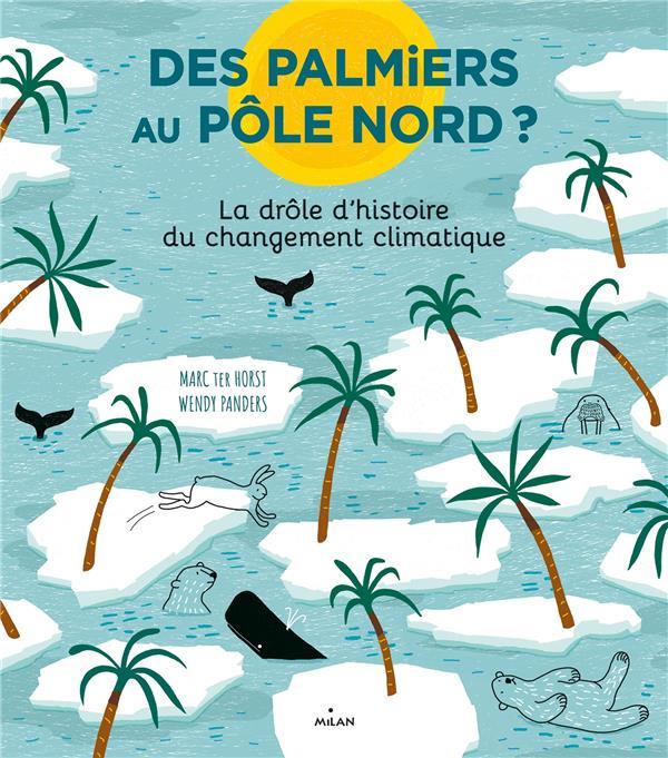 DES PALMIERS AU POLE NORD ? LA DROLE D'HISTOIRE DU CHANGEMENT CLIMATIQUE TER HORST, MARC  MILAN