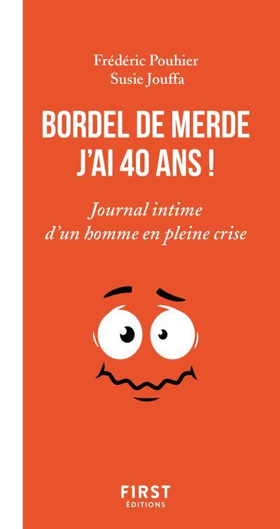 BORDEL DE MERDE, J'AI 40 ANS ! JOURNAL INTIME D'UN BONHOMME EN PLEINE CRISE POUHIER FREDERIC FIRST
