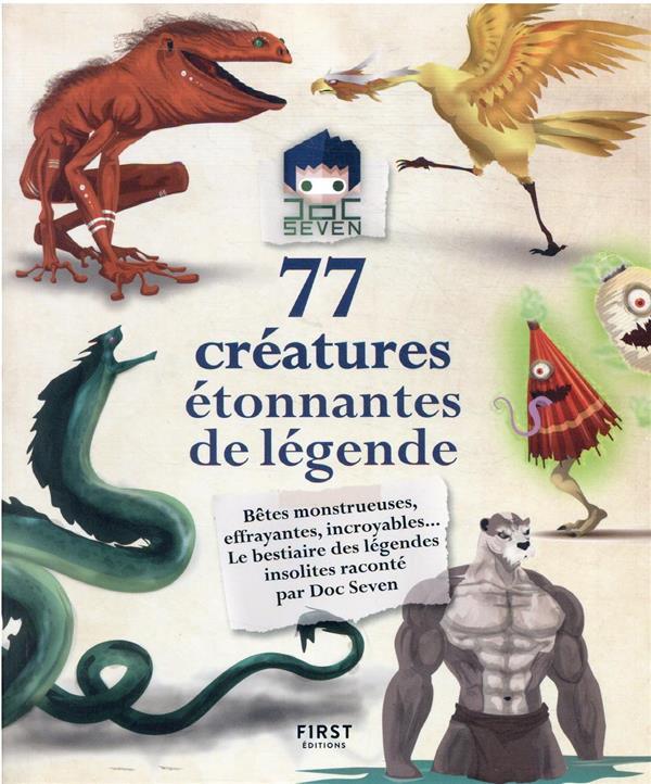 77 CREATURES ETONNANTES DE LEGENDE - BETES MONSTRUEUSES, EFFRAYANTES, INCROYABLES... LE BESTIAIRE DE