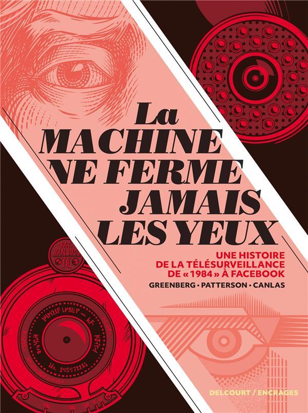 LA MACHINE NE FERME JAMAIS LES YEUX : UNE HISTOIRE DE LA TELESURVEILLANCE DE 1984 A FACEBOOK GREENBERG/CANLAS DELCOURT