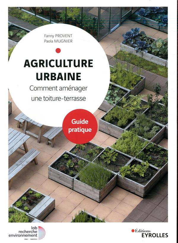 AGRICULTURE URBAINE - COMMENT AMENAGER UNE TOITURE-TERRASSE. GUIDE PRATIQUE PROVENT/MUGNIER EYROLLES