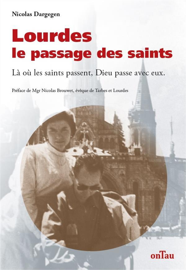 LOURDES, LE PASSAGE DES SAINTS : LA OU LES SAINTS PASSENT, DIEU PASSE AVEC EUX