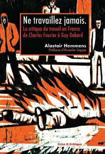 NE TRAVAILLEZ JAMAIS ! - LA CRITIQUE DU TRAVAIL EN FRANCE DE CHARLES FOURIER A GUY DEBORD