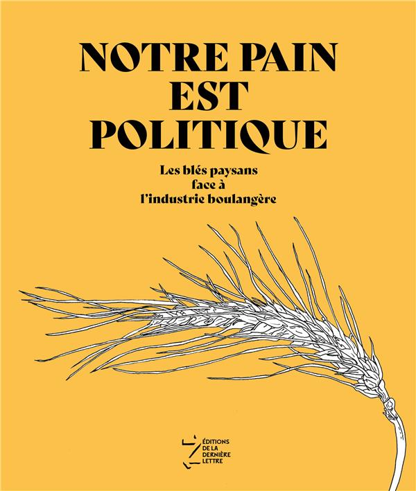 NOTRE PAIN EST POLITIQUE - LES BLES PAYSANS FACE A L-INDUSTRIE BOULANGERE GROUPE BLE DE L-ARDE DERNIERE LETTRE