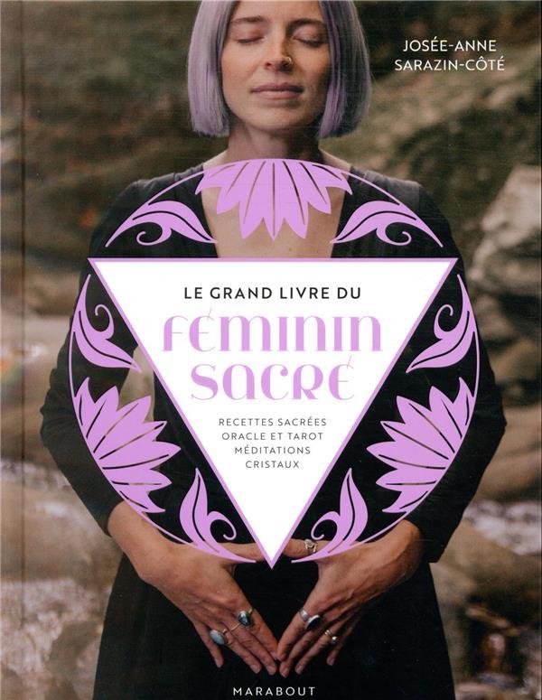 LE GRAND LIVRE DU FEMININ SACRE  -  RECETTES SACREES, ORACLE ET TAROT, MEDITATIONS, CRISTAUX SARAZIN-COTE J-A. MARABOUT