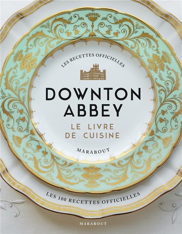 DOWNTON ABBEY, LE LIVRE DE CUISINE  -  LES RECETTES OFFICIELLES  MARABOUT