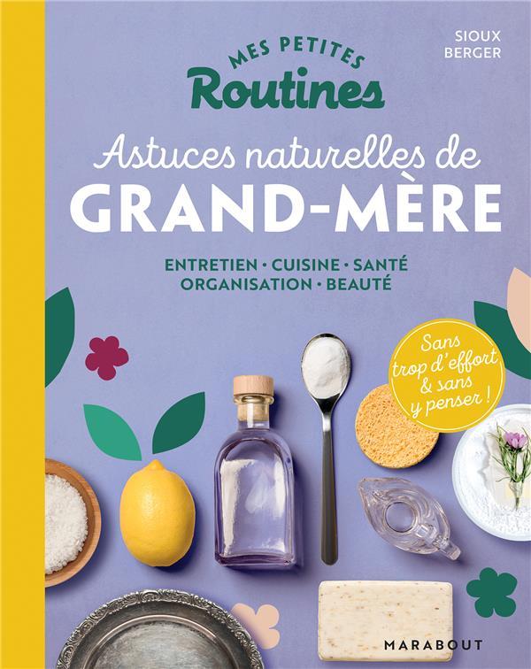 MES PETITES ROUTINES  -  ASTUCES NATURELLES DE GRAND-MERE  -  ENTRETIEN, CUISINE, SANTE, ORGANISATION, BEAUTE