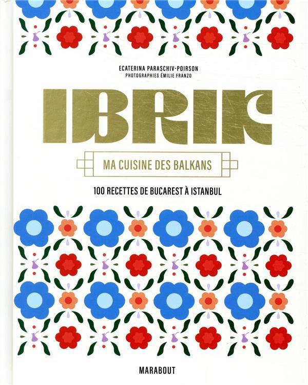 IBRIK -  MA CUISINE DES BALKANS  -  100 RECETTES DE BUCAREST A ISTANBUL