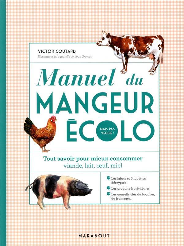 MANUEL DU MANGEUR ECOLO (MAIS PAS VEGGIE !)  -  TOUT SAVOIR POUR MIEUX CONSOMMER, VIANDE, LAIT, OEUF, MIEL