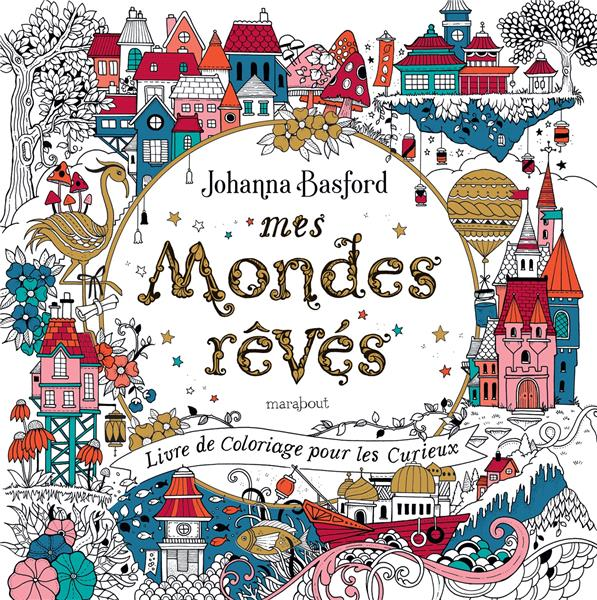 MES MONDES REVES : LIVRE DE COLORIAGE POUR LES CURIEUX BASFORD JOHANNA MARABOUT