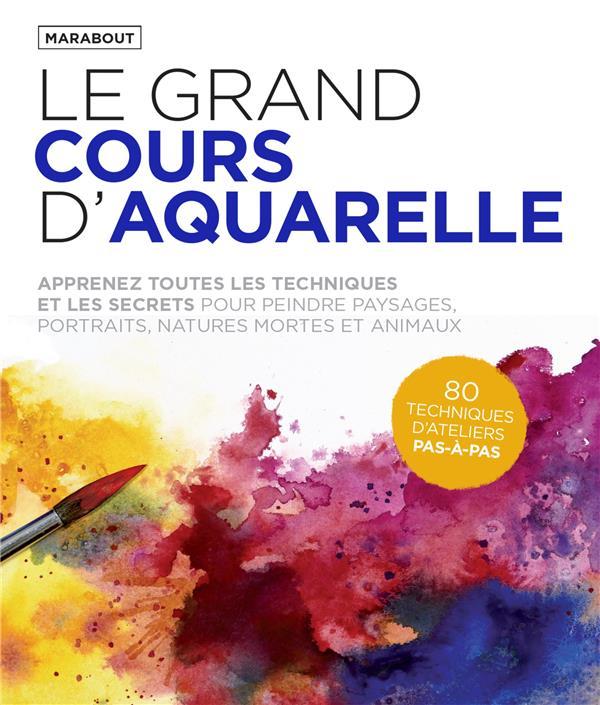 LE  GRAND COURS D'AQUARELLE : APPRENEZ TOUTES LES TECHNIQUES ET LES SECRETS POUR PEINDRE PAYSAGES, PORTRAITS, NATURES MORTES ET ANIMAUX