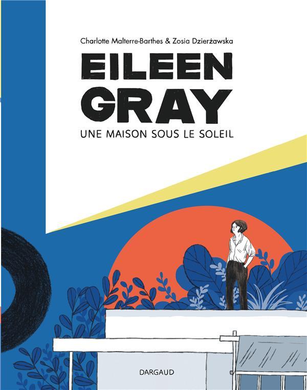 EILEEN GRAY  -  UNE MAISON SOUS LE SOLEIL MALTERRE-BARTHES, CHARLOTTE  DARGAUD