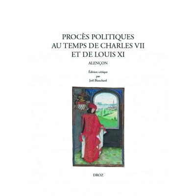 PROCES POLITIQUES AU TEMPS DE CHARLES VII ET DE LOUIS XI. ALENCON