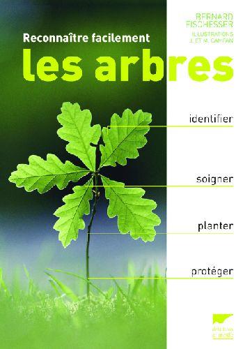 RECONNAITRE FACILEMENT LES ARBRES. IDENTIFIER, SOIGNER, PLANTER, PROTEGER FISCHESSER/CAMPAN/CA DELACHAUX