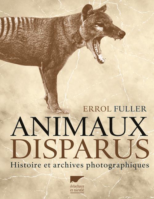 ANIMAUX DISPARUS  -  HISTOIRE ET ARCHIVES PHOTOGRAPHIQUES FULLER ERROL Delachaux et Niestlé