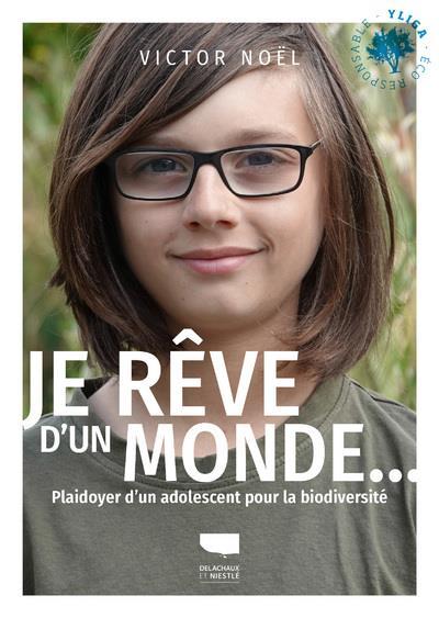 JE REVE D'UN MONDE... PLAIDOYER D'UN ADOLESCENT POUR LA BIODIVERSITE NOEL, VICTOR DELACHAUX