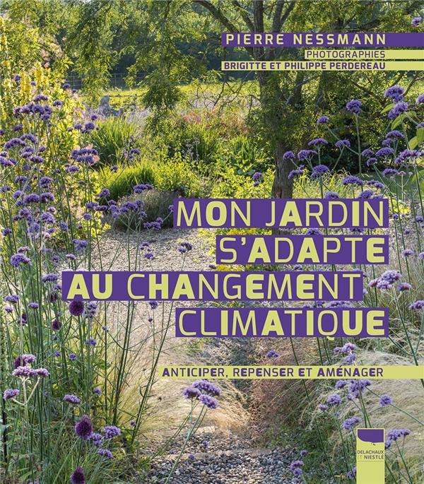 MON JARDIN S'ADAPTE AU CHANGEMENT CLIMATIQUE  -  ANTICIPER, REPENSER ET AMENAGER NESSMANN, PIERRE DELACHAUX