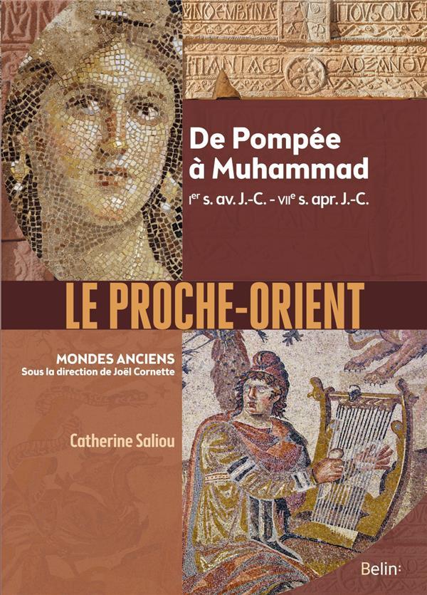LE PROCHE-ORIENT  -  DE POMPEE A MUHAMMAD, IER S. AV. J.-C. - VIIE S. APR. J.-C. SALIOU CATHERINE BELIN