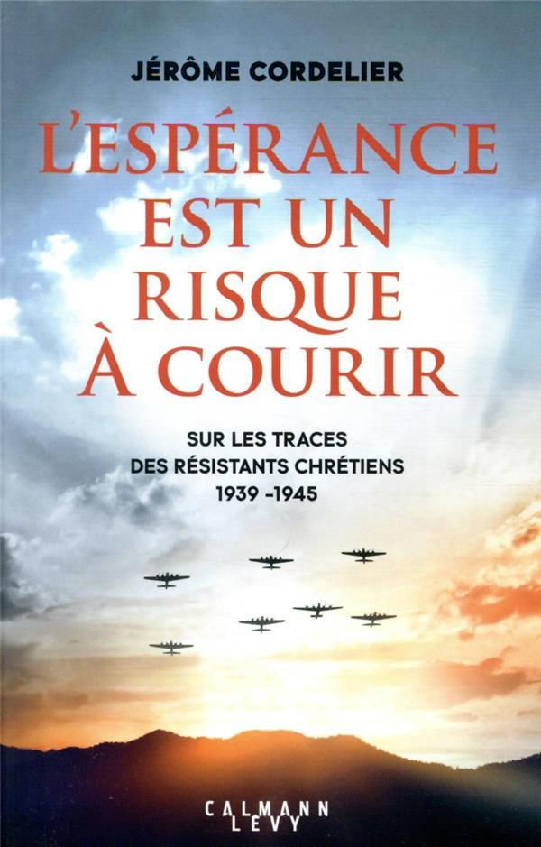 L'ESPERANCE EST UN RISQUE A COURIR : SUR LES TRACES DES RESISTANTS CHRETIENS (1939-1945)