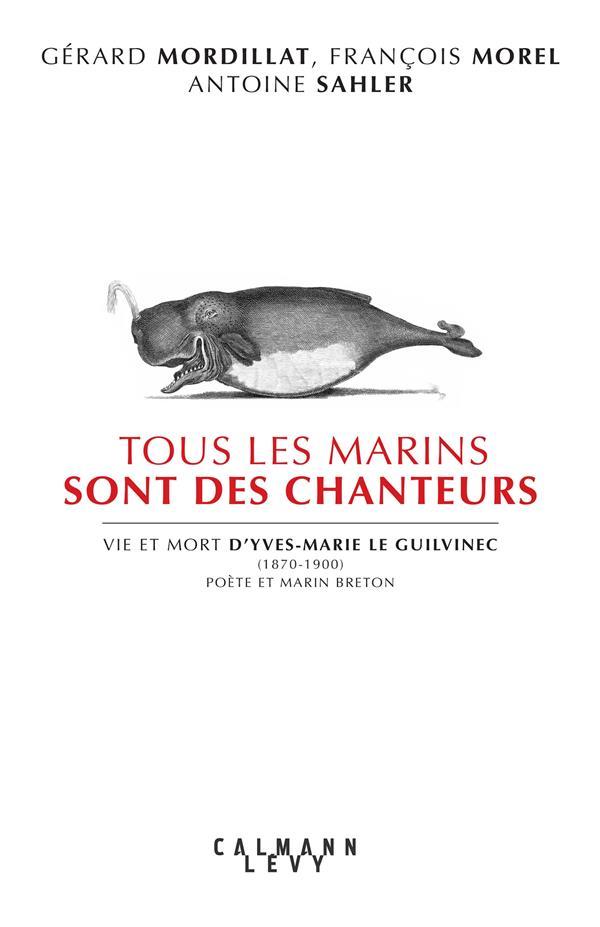 TOUS LES MARINS SONT DES CHANTEURS  -  VIE ET MORT D'YVES-MARIE LE GUILVINEC (1870-1900), POETE ET MARIN BRETON