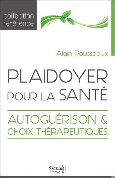 PLAIDOYER POUR LA SANTE : AUTOGUERISON ET CHOIX THERAPEUTIQUES ROUSSEAUX ALAIN DANGLES
