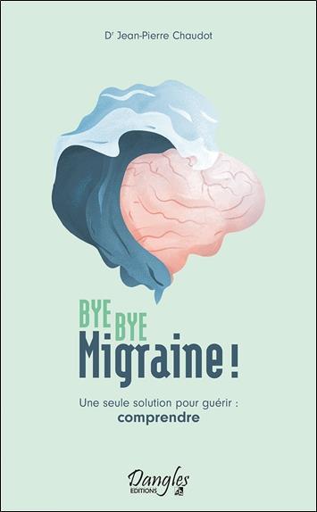 BYE BYE MIGRAINE ! UNE SEULE SOLUTION POUR GUERIR : COMPRENDRE CHAUDOT JEAN-PIERRE DANGLES
