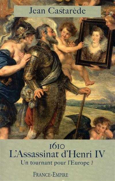 1610 L'ASSASSINAT D'HENRI IV - UN TOURNANT POUR L'EUROPE ? CASTAREDE JEAN FRANCE EMPIRE