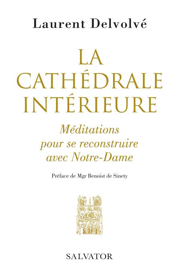 LA CATHEDRALE INTERIEURE  -  MEDITATIONS POUR SE RECONSTRUIRE AVEC NOTRE-DAME
