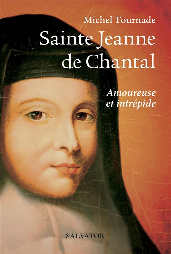 SAINTE JEANNE DE CHANTAL  -  AMOUREUSE ET INTREPIDE